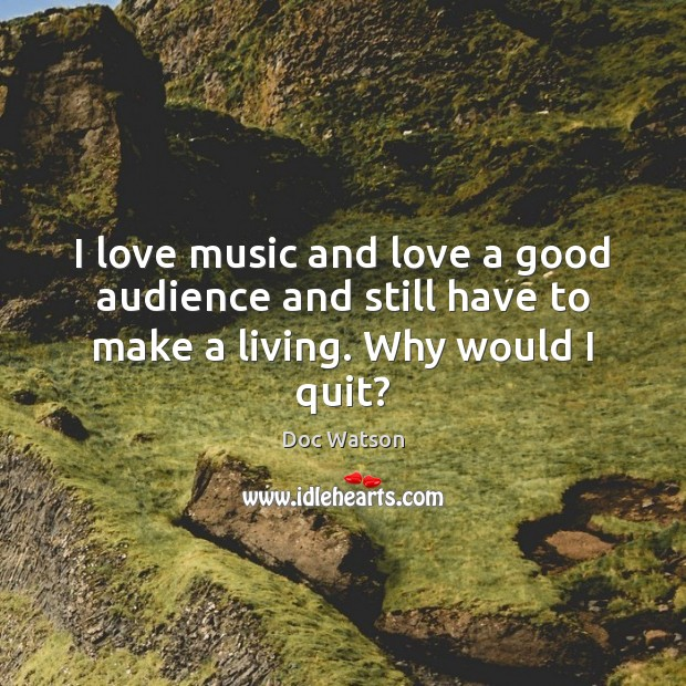 I love music and love a good audience and still have to make a living. Why would I quit? Doc Watson Picture Quote