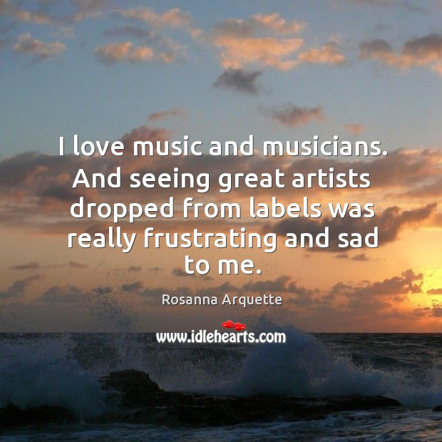 I love music and musicians. And seeing great artists dropped from labels was really Image