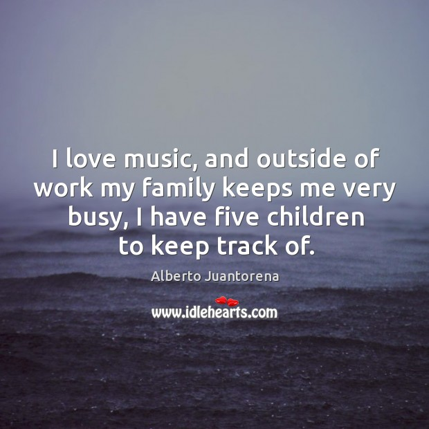 Image, I love music, and outside of work my family keeps me very busy, I have five children to keep track of.