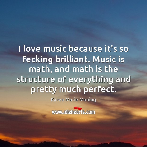 Image, I love music because it's so fecking brilliant. Music is math, and
