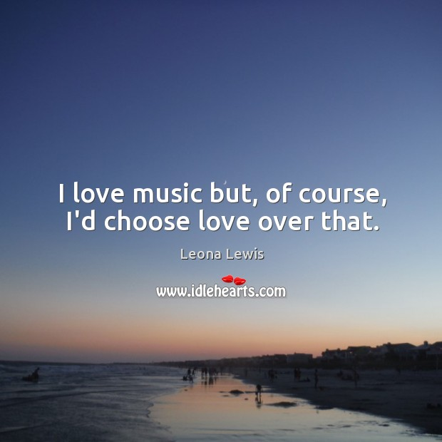 Image, I love music but, of course, I'd choose love over that.