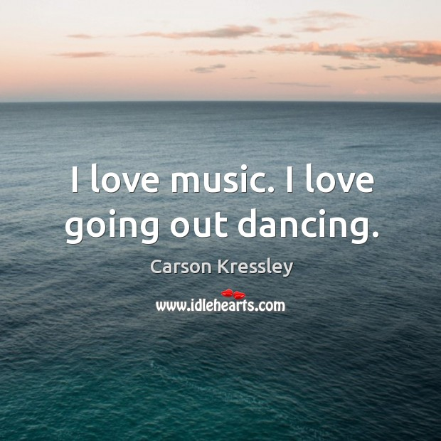 I love music. I love going out dancing. Image