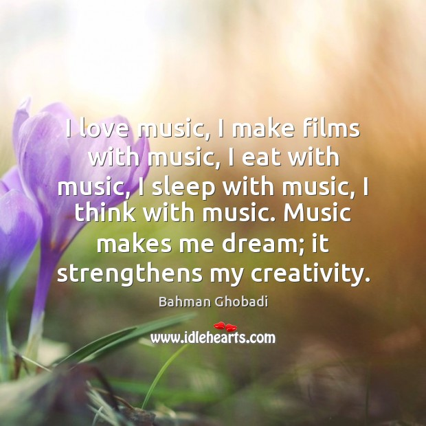 Image, I love music, I make films with music, I eat with music,