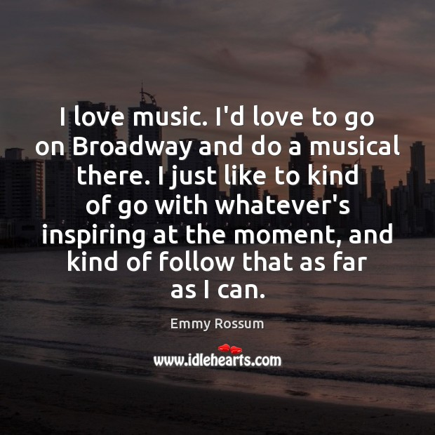 I love music. I'd love to go on Broadway and do a Emmy Rossum Picture Quote