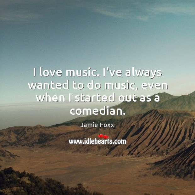 I love music. I've always wanted to do music, even when I started out as a comedian. Jamie Foxx Picture Quote