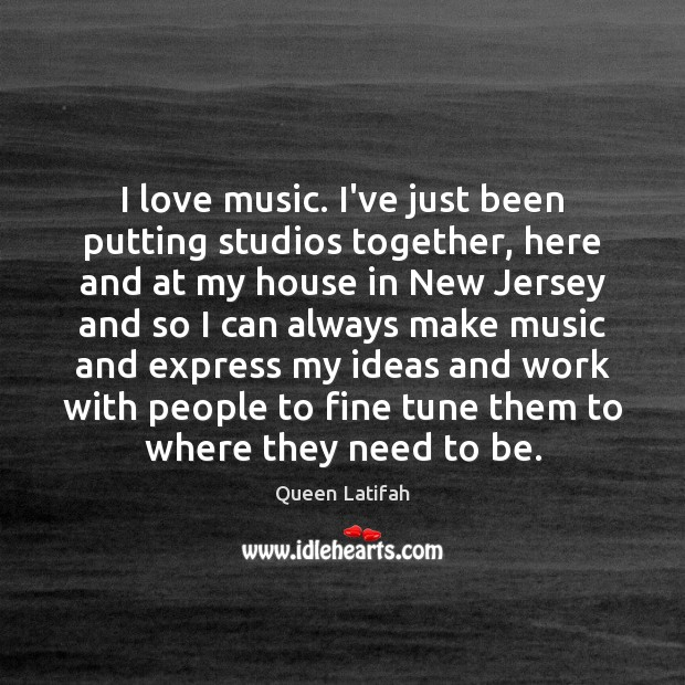 I love music. I've just been putting studios together, here and at Image