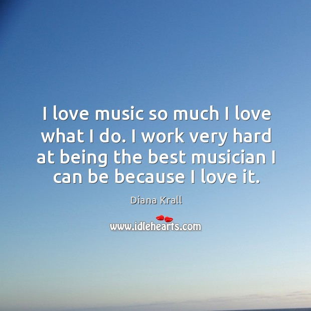 I love music so much I love what I do. I work very hard at being the best musician Diana Krall Picture Quote