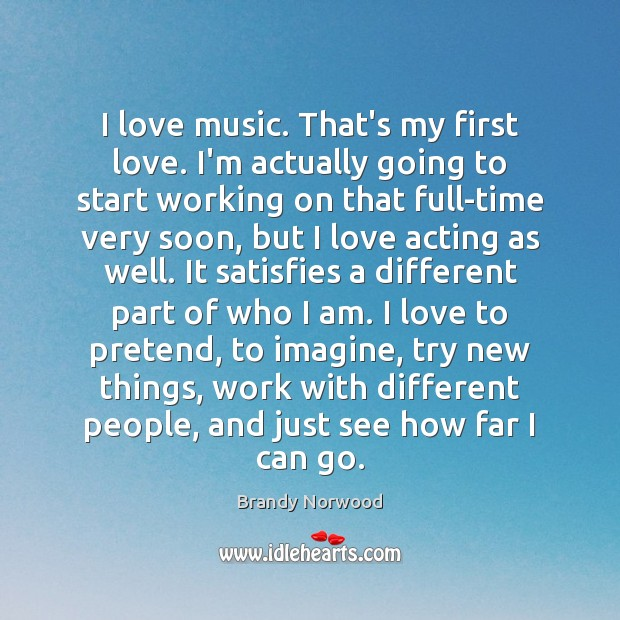 I love music. That's my first love. I'm actually going to start Brandy Norwood Picture Quote