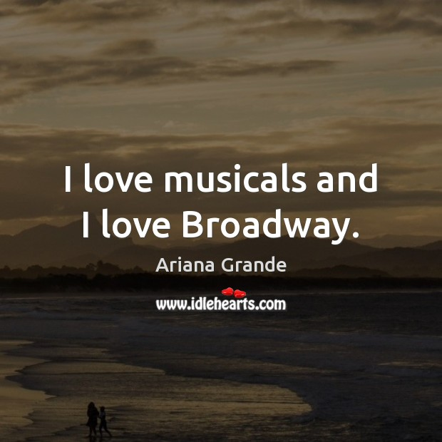 Image, I love musicals and I love Broadway.
