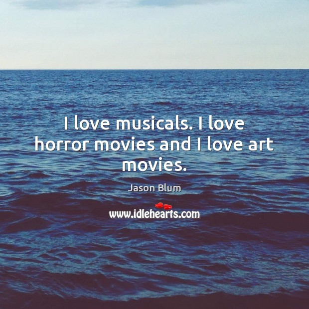 I love musicals. I love horror movies and I love art movies. Jason Blum Picture Quote
