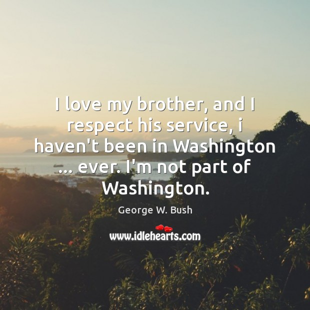 Image, I love my brother, and I respect his service, i haven't been