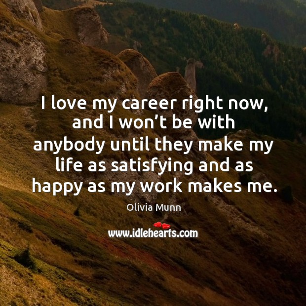 I love my career right now, and I won't be with anybody until they make my life as satisfying and as happy as my work makes me. Image