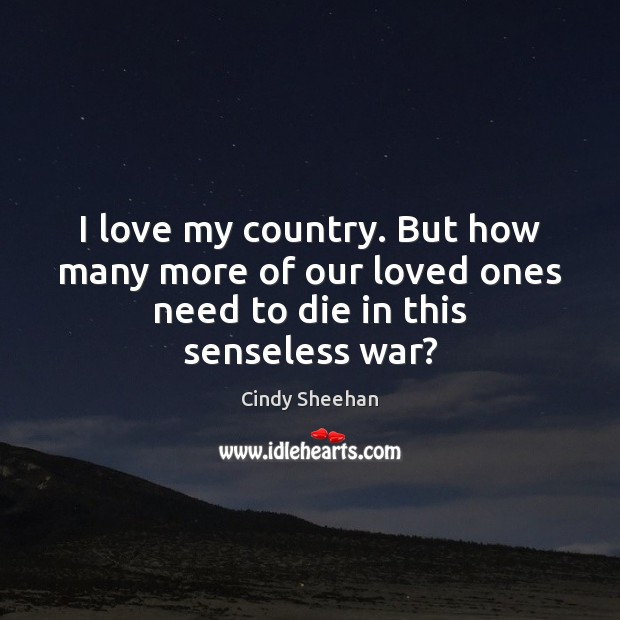 I love my country. But how many more of our loved ones need to die in this senseless war? Cindy Sheehan Picture Quote