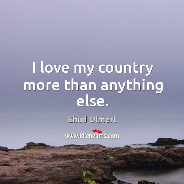 I Love You More Than Anything Quotes: I Love My Country More Than Anything Else