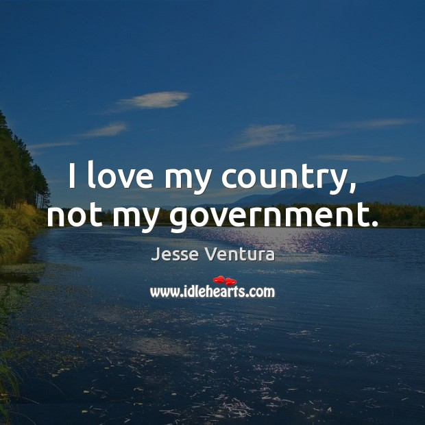 I love my country, not my government. Jesse Ventura Picture Quote