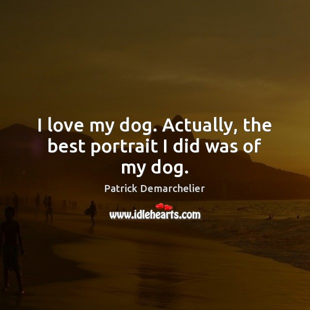 I love my dog. Actually, the best portrait I did was of my dog. Image
