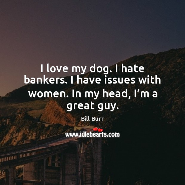 Image, I love my dog. I hate bankers. I have issues with women. In my head, I'm a great guy.