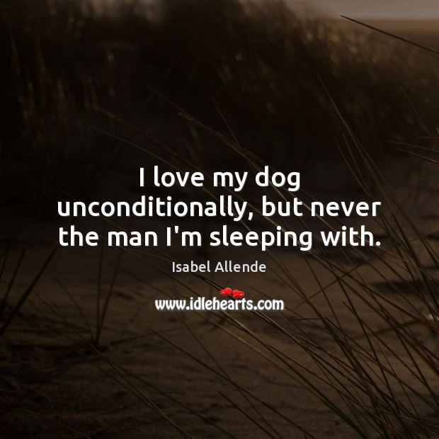 I love my dog unconditionally, but never the man I'm sleeping with. Image
