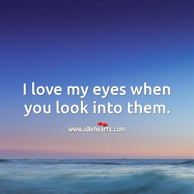 I love my eyes when you look into them. Image