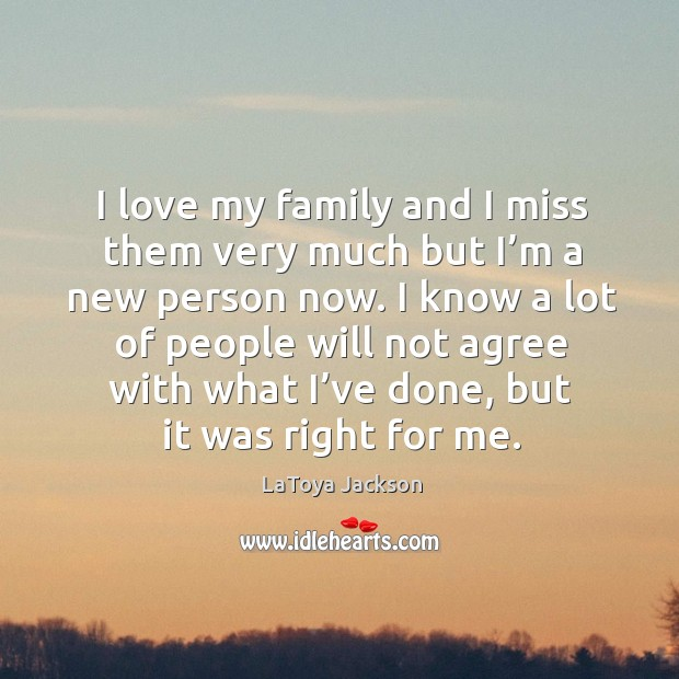 I love my family and I miss them very much but I'm a new person now. LaToya Jackson Picture Quote