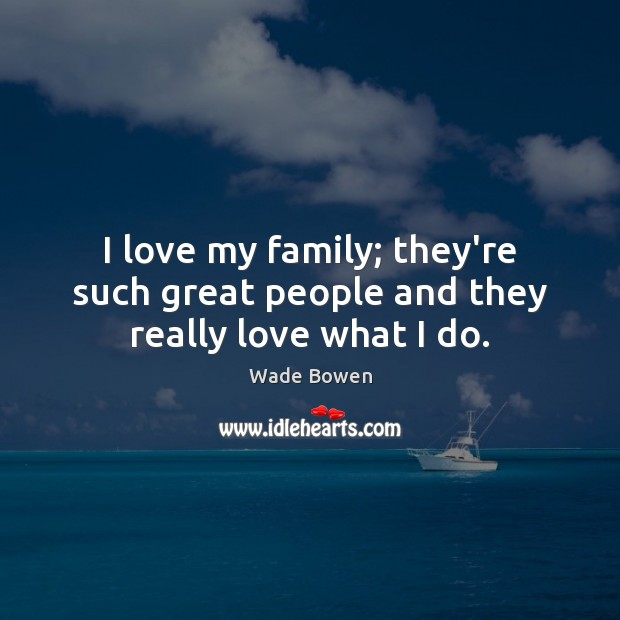 I love my family; they're such great people and they really love what I do. Wade Bowen Picture Quote