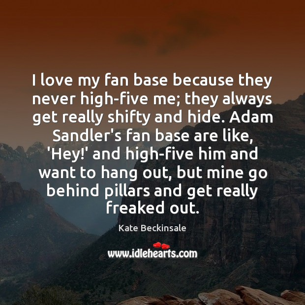 I love my fan base because they never high-five me; they always Kate Beckinsale Picture Quote