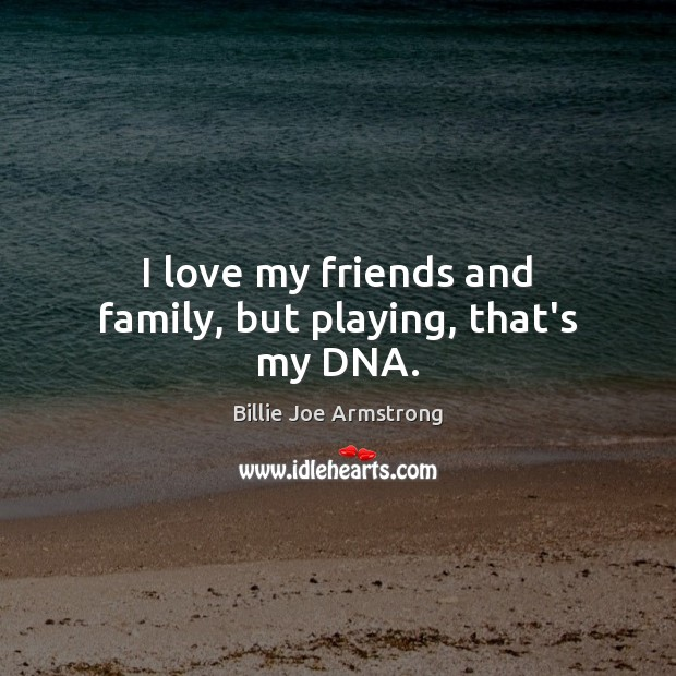 I love my friends and family, but playing, that's my DNA. Billie Joe Armstrong Picture Quote