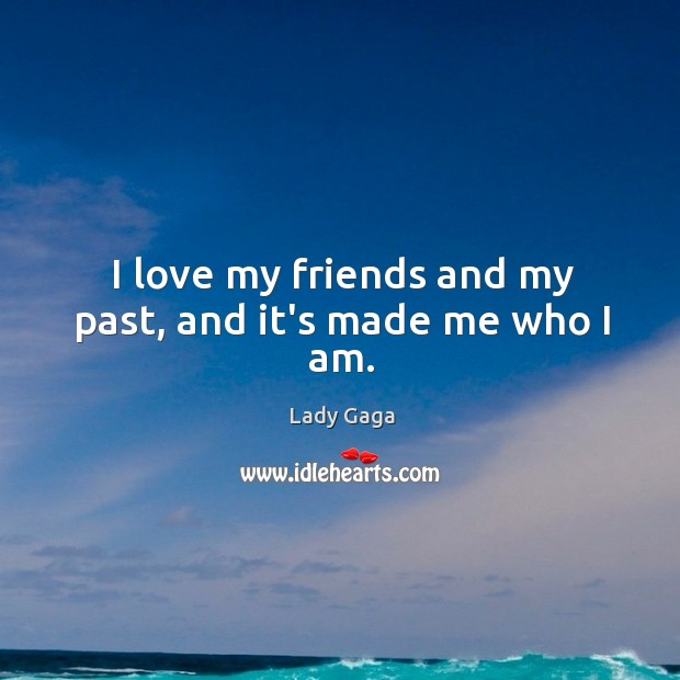 Image, I love my friends and my past, and it's made me who I am.