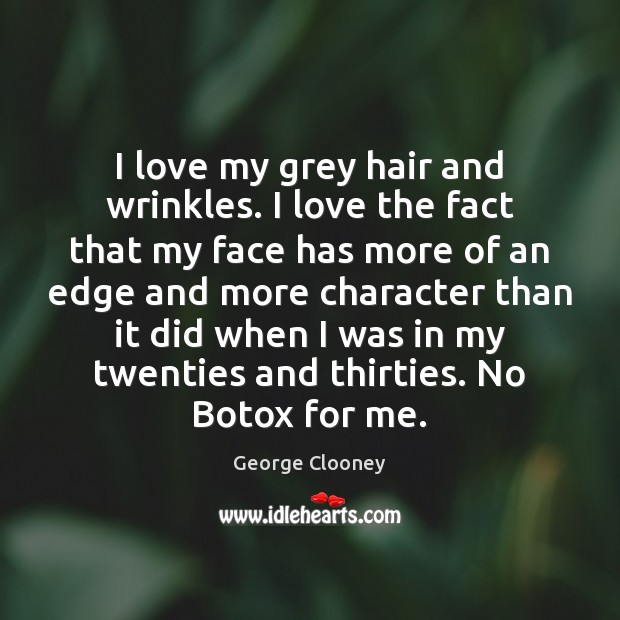 I love my grey hair and wrinkles. I love the fact that George Clooney Picture Quote