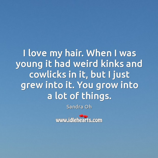 I love my hair. When I was young it had weird kinks and cowlicks in it, but I just grew into it. Sandra Oh Picture Quote