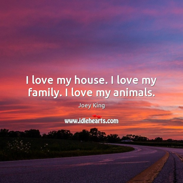 I love my house. I love my family. I love my animals. Image