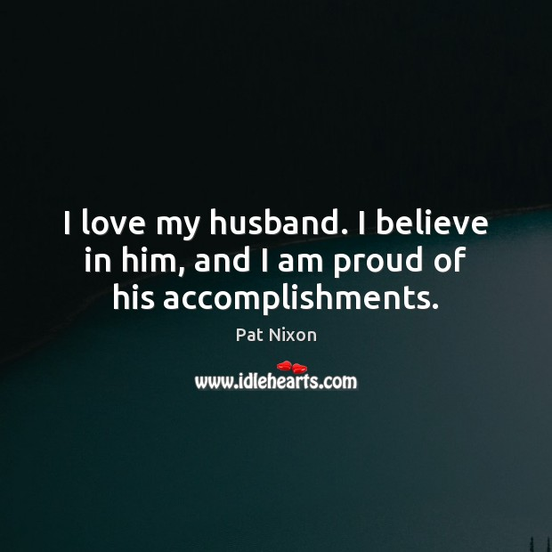 I love my husband. I believe in him, and I am proud of his accomplishments. Believe in Him Quotes Image