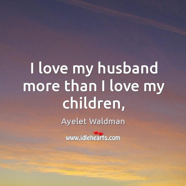 Image, I love my husband more than I love my children,