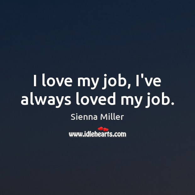 I love my job, I've always loved my job. Sienna Miller Picture Quote