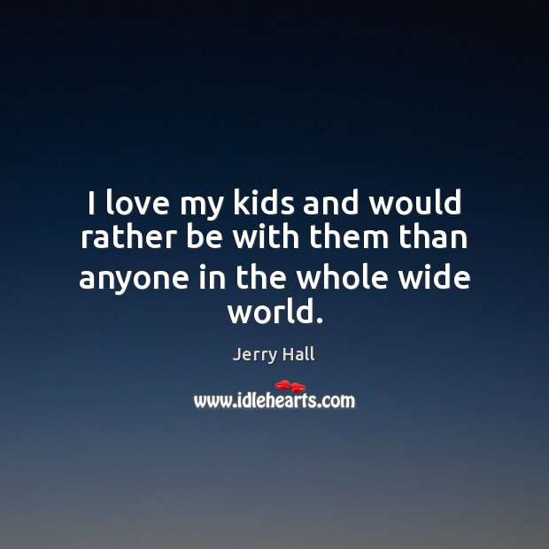I love my kids and would rather be with them than anyone in the whole wide world. Jerry Hall Picture Quote