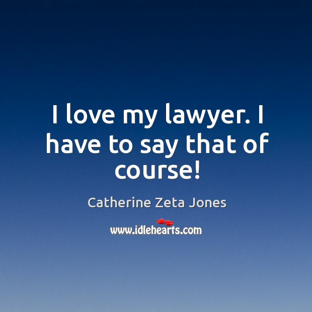 I love my lawyer. I have to say that of course! Catherine Zeta Jones Picture Quote