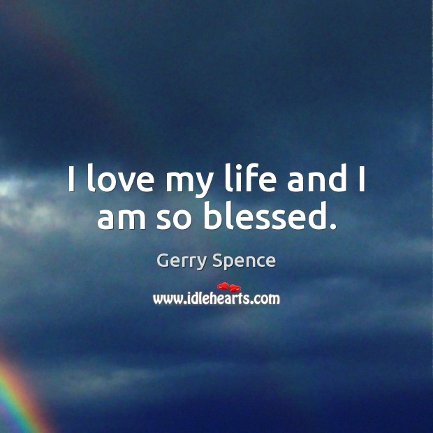I love my life and I am so blessed. Gerry Spence Picture Quote