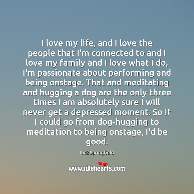 I love my life, and I love the people that I'm connected Rick Springfield Picture Quote