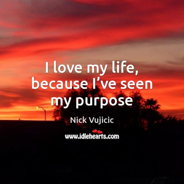 Image, I love my life, because I've seen my purpose