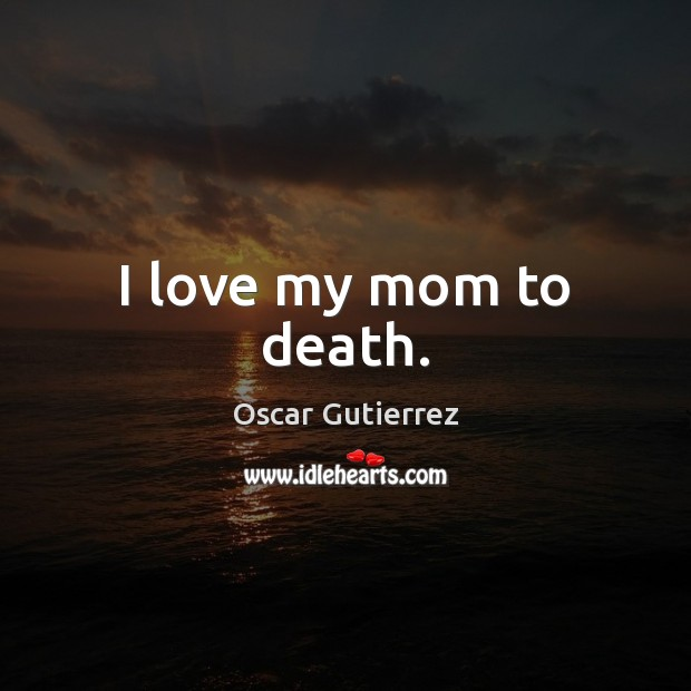 I love my mom to death. Oscar Gutierrez Picture Quote