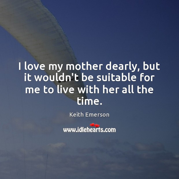 Keith Emerson Picture Quote image saying: I love my mother dearly, but it wouldn't be suitable for me to live with her all the time.