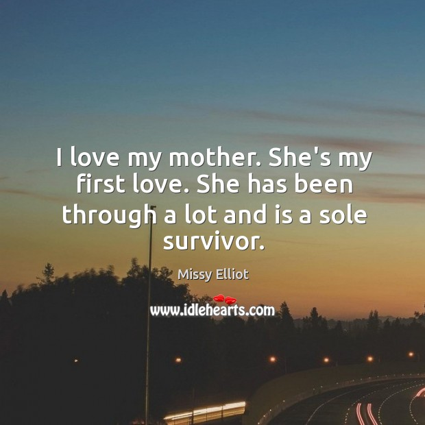 Image, I love my mother. She's my first love. She has been through a lot and is a sole survivor.