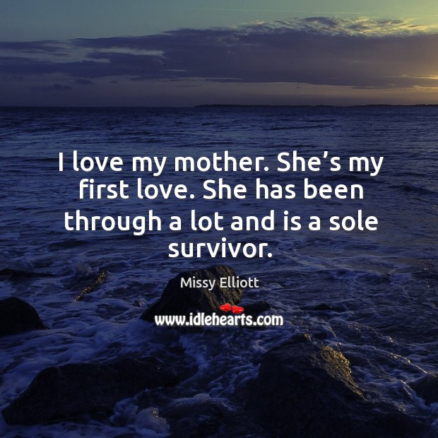 I love my mother. She's my first love. She has been through a lot and is a sole survivor. Image