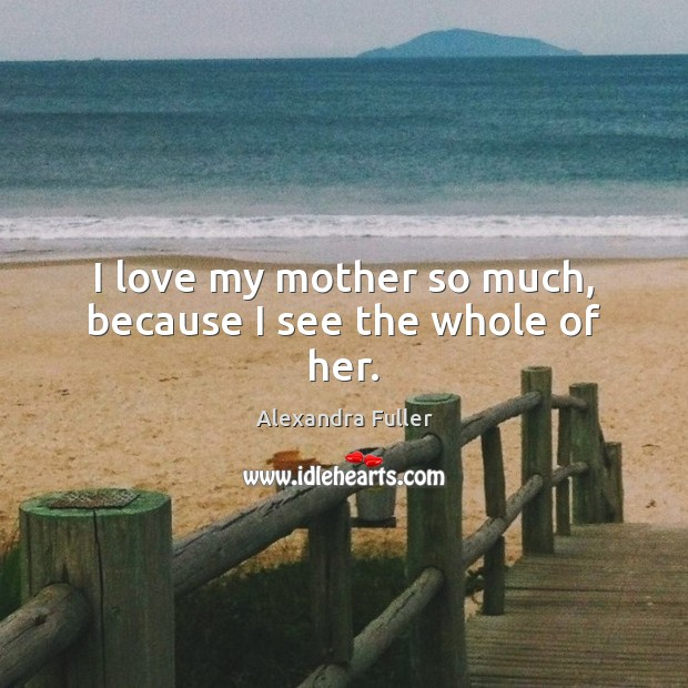Image, I love my mother so much, because I see the whole of her.