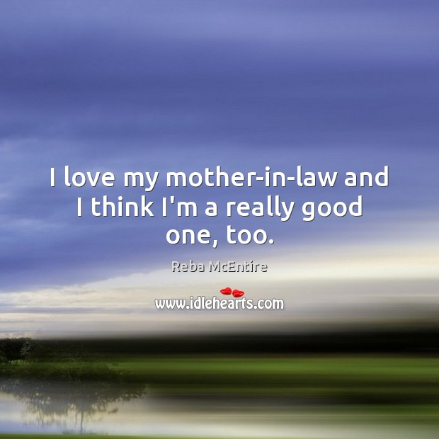 I love my mother-in-law and I think I'm a really good one, too. Reba McEntire Picture Quote