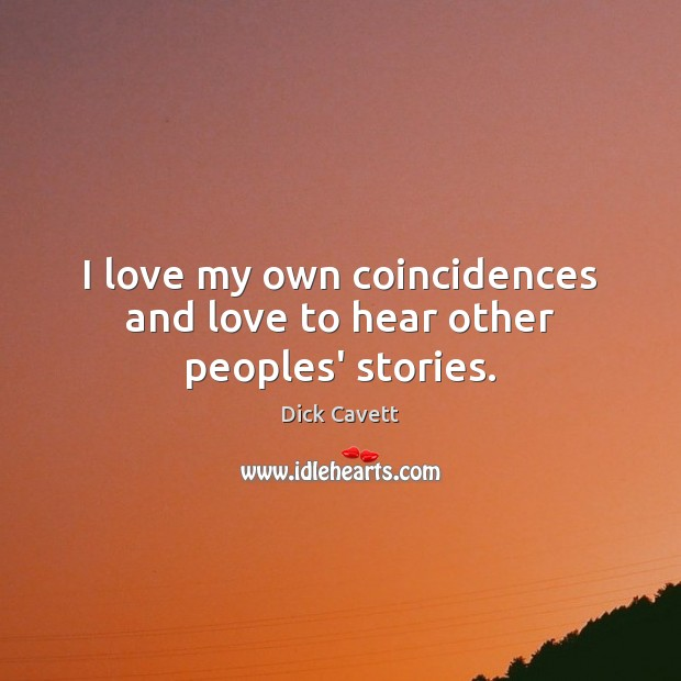 I love my own coincidences and love to hear other peoples' stories. Dick Cavett Picture Quote