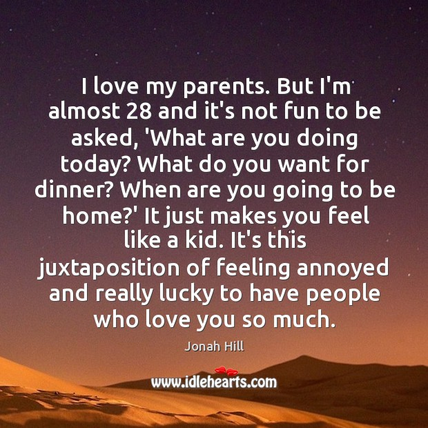 I love my parents. But I'm almost 28 and it's not fun to Love You So Much Quotes Image