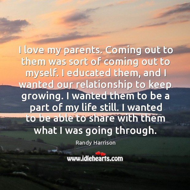 I love my parents. Coming out to them was sort of coming out to myself. Randy Harrison Picture Quote
