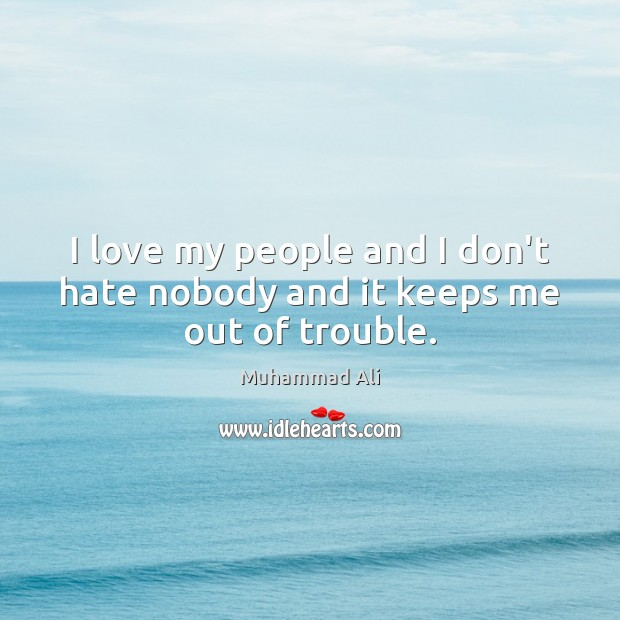 I love my people and I don't hate nobody and it keeps me out of trouble. Image