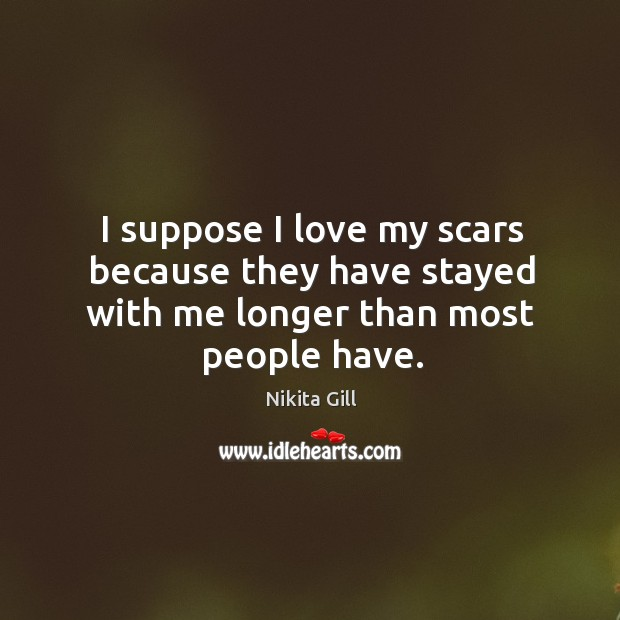 I love my scars because they have stayed with me longer than most people have. Image